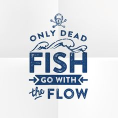 1000 images about typography on pinterest manish art for Only dead fish go with the flow