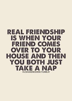 Real friendship is when your friend comes over to your house and you both just take a nap.