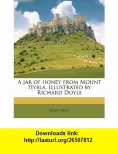 A jar of honey from Mount Hybla. Illustrated by Richard Doyle (9781177645195) Leigh Hunt , ISBN-10: 117764519X  , ISBN-13: 978-1177645195 ,  , tutorials , pdf , ebook , torrent , downloads , rapidshare , filesonic , hotfile , megaupload , fileserve