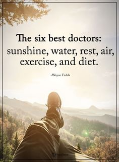 Wisdom Quotes : The six best doctors: sunshine water rest air exercise and diet. Wayne Fi by Life Wisdom Quotes, Quotes To Live By, Me Quotes, Motivational Quotes, Faith Quotes, Christ Quotes, Nature Quotes, Funny Quotes, Contentment Quotes