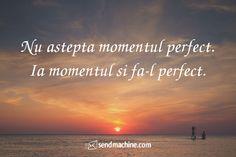 """""""Nu astepta momentul perfect... ia momentul si fa-l perfect."""" #citate #sendmachine"""