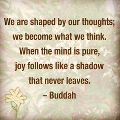 We are shaped by our thoughts; we become what we think. When the mind is pure, joy follows like a shadow that never leaves. - Buddah #quote http://scraplesspress.com