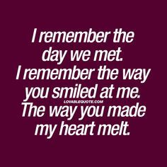 """I remember the day we met. I remember the way you smiled at me. The way you made my heart melt."" The worlds BEST love quotes only on lovablequote.com!"