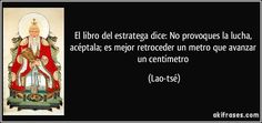 El libro del estratega dice: No provoques la lucha, acéptala; es mejor retroceder un metro que avanzar un centímetro (Lao-tsé)