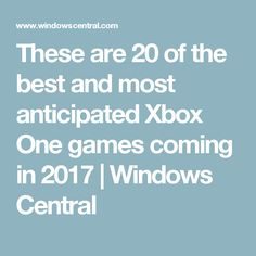 These are 20 of the best and most anticipated Xbox One games coming in 2017 | Windows Central