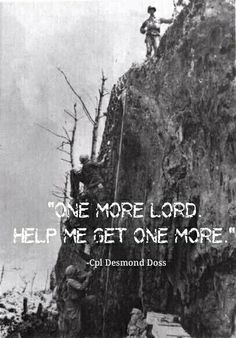 "Desmond Doss quote, from the wonderful film Hacksaw Ridge, ""One more Lord, help me get one more. Hacksaw Ridge Quotes, Hacksaw Ridge Movie, Desmond Doss, Movie Quotes, Life Quotes, Real Hero, Film Serie, Faith In Humanity, Series Movies"