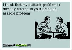 """""""I think my attitude problem is directly related to your being an asshole problem."""""""