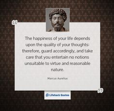 """""""The happiness of your life depends upon the quality of your thoughts: therefore, guard accordingly, and take care that you entertain no notions unsuitable to virtue and reasonable nature. – Marcus Aurelius"""