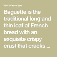 Baguette is the traditional long and thin loaf of French bread with an exquisite crispy crust that cracks when you squeeze it.