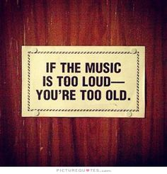 If you music is too loud you're too old. Picture Quotes.