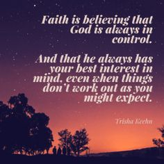 Faith is believing that God is always in control. And that he always has your best interest in mind, even when things don't work out as you might expect. http://trishakeehn.com/put-a-ring-around-your-dreams/