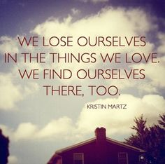"""""""We lose ourselves in the things we love. We find ourselves there, too."""""""