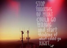 stop thinking of what could go wrong and start thinking of what could go right.