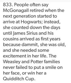 Exactly. I'm pretty sure to the world she might seem exasperated at having the Wealsey/Potter clan at Hogwarts but inside she loved them all dearly.