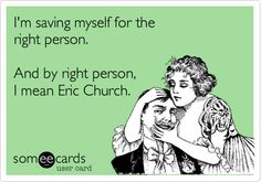 I'm saving myself for the right person. And by right person, I mean Eric Church.