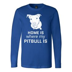 """Home Is Where My Pitbull Is"" Long Sleeve T-Shirt"