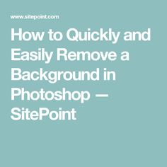 How to Quickly and Easily Remove a Background in Photoshop — SitePoint