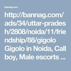 http://bannag.com/ads/34/uttar-pradesh/2808/noida/11/friendship/88/gigolo Gigolo in Noida, Call boy, Male escorts jobs in Noida, Hire Gigolo in Noida, search gigolo jobs in Noida, call boy in Noida, Male escorts in Noida, hire gay escorts in Noida for sex, Male to male sex service in Noida, and find call boy jobs in Noida. Post ads for gigolo service on bannag Noida page.