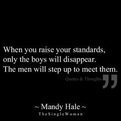 When you raise your standards, only the boys will disappear. The men will step up to meet them.