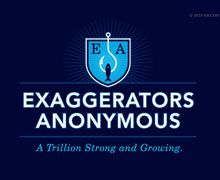 Are you- or something you love- a habitual exaggerator?  Don't worry- you're not alone.  There's millions of us out there- always stretching the truth for the sake of drama or comedy.  Actually, it's trillions by now.  For real.  No really.