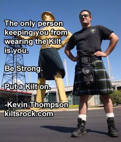 ee4941a7db The only person keeping you from wearing the Kilt is you. Be Strong. Put
