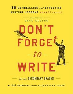 Don't Forget to Write for the Secondary Grades : 50 Enthralling and Effective Writing Lessons, Ages 11 and Up by 826 National; Jennifer Traig (Paperback): Booksamillion.com: Books