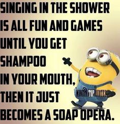 """Singing in the shower is all fun & games until you get shampoo in your mouth, then it just becomes a soap opera."""""""