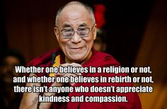 """""""Whether one believes in a religion or not, and whether one believes in rebirth or not, there isn't anyone who doesn't appreciate kindness and compassion."""" — Dalai Lama #Quotation #Dalai_Lama #Compassion"""