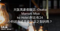 大阪萬豪都飯店 (Osaka Marriott Miyako Hotel)附近有24小時超市或是藥妝店之類的嗎? by iAsk.tw