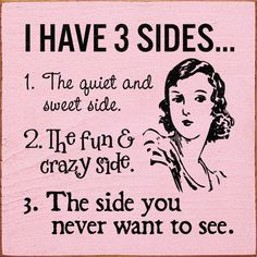 I have 3 sides... 1. The quiet and sweet side. 2. The fun & crazy side. 3. The side you never want to see.