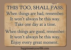 Have fallen back on this thought for ages.  Was especially important to remember when my kids were young:  When they were being stinkers...this too shall pass; and when they were being practically perfect...this too shall pass.  One of the great circles of life.
