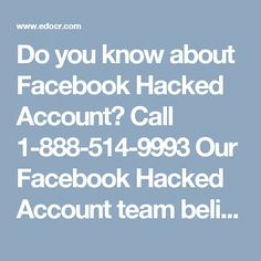 Do you know about Facebook Hacked Account? Call 1-888-514-9993Our Facebook Hacked Account team believes that never follows the path which may leads you, instead go there, where no path is present and leave the trail for others. So, roll your fingers on your Smartphone keypad and make a call at 1-888-514-9993 where we will sort out all your Facebook knotty issues. To get more informative visit our official website http://www.monktech.net/facebook-customer-care-service-hacked-account.html