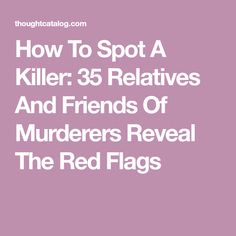 How To Spot A Killer: 35 Relatives And Friends Of Murderers Reveal The Red Flags