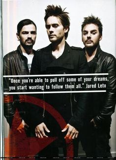 """""""Once you're able to pull off some of your dreams, you' start wanting to follow them all."""" - Jared Leto"""