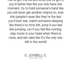 """C. JoyBell C. - """"You've got this life and while you've got it, you'd better kiss like you"""". inspirational, inspirational-quotes, passion, living, music, kissing, inspirational-life, life-and-living, inspiring, cake"""