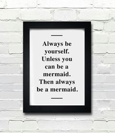 Always be yourself. Unless you can be a mermaid. Then always be a mermaid.