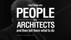 I don't know why people hire architects and then tell them what to do. - Frank Gehry