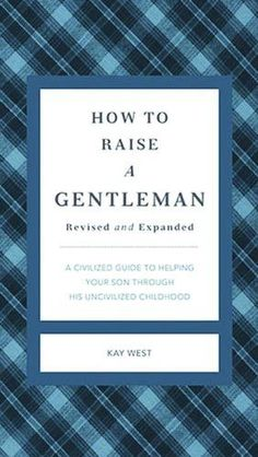 How to Raise a Gentleman Revised and Updated: A Civilized Guide to Helping Your Son Through His Uncivilized Childhood (Gentlemanners)