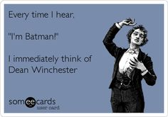 Every time I hear, 'I'm Batman!' I immediately think of Dean Winchester.