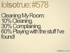 Cleaning My Room:  10% Cleaning.  30% Complaining.  60% Playing with the stuff I've found!