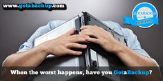When the worst happens... Have you Got a Backup? www.gotabackup.com