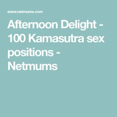 Afternoon Delight - 100 Kamasutra sex positions - Netmums