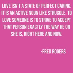 Love isn't a state of perfect caring. It is an active noun like struggle. To love someone is to strive to accept that person exactly the way he or she is, right here and now. ~ Fred Rogers