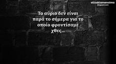 #stixakia #quotes Το αύριο δεν είναι παρά το σήμερα για το οποίο φροντίσαμε χθες...