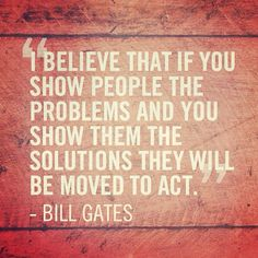 """I believe that if you show people the problems and you show them the solutions they will be moved to act.""   - Bill Gates #quote"