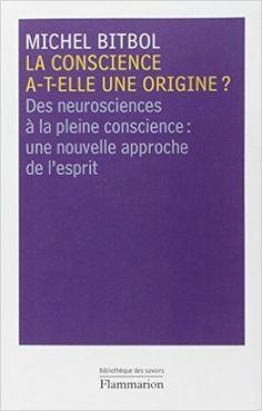 La conscience a-t-elle une origine ? : Des neurosciences à la pleine conscience : une nouvelle approche de l'esprit: Amazon.fr: Michel Bitbol: Livres