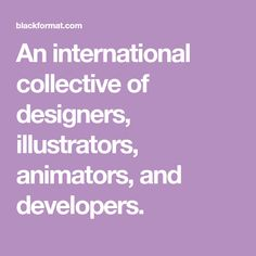 An international collective of designers, illustrators, animators, and developers.