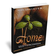 Home: Society's Pacemaker // Parenting Principles That Can Transform Your Family by Paul Anderson