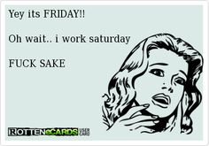 Yey+its+FRIDAY!!    Oh+wait..+i+work+saturday    FUCK+SAKE