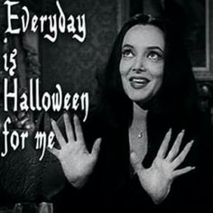 Every Day is Halloween for Me.